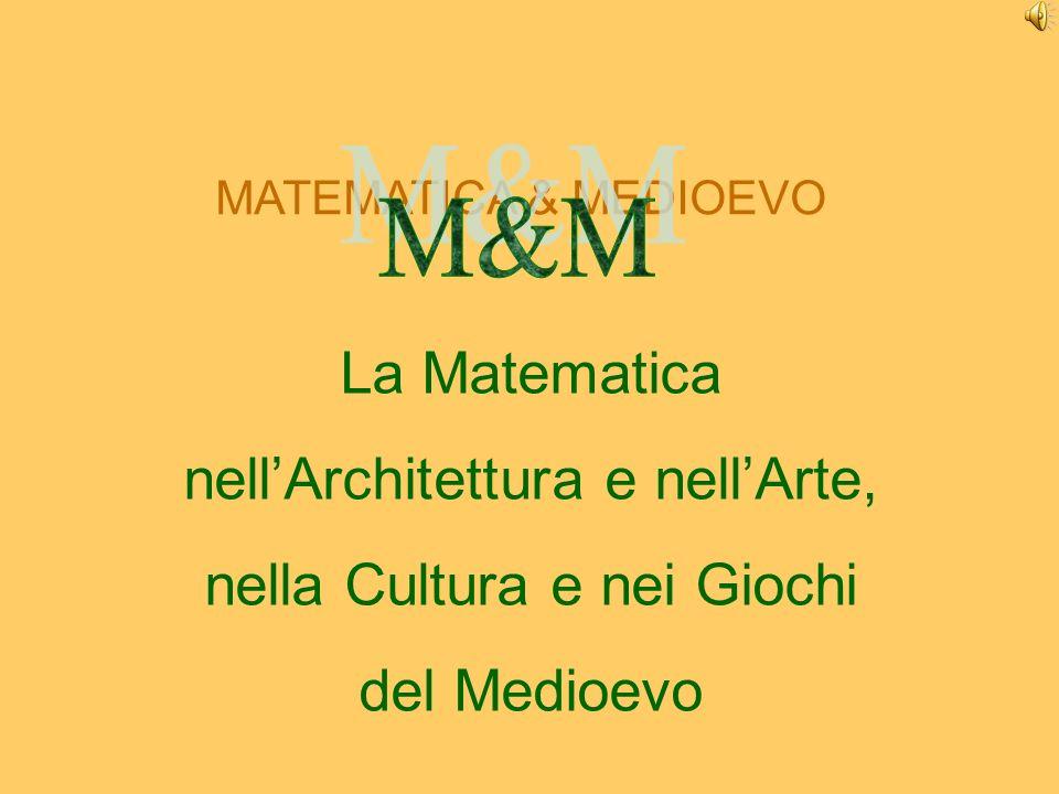 MATEMATICA & MEDIOEVO La Matematica nellArchitettura e nellArte, nella Cultura e nei Giochi del Medioevo