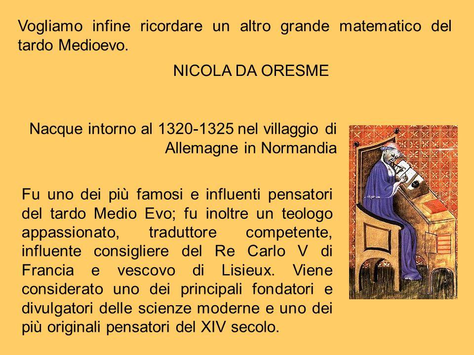 NICOLA DA ORESME Fu uno dei più famosi e influenti pensatori del tardo Medio Evo; fu inoltre un teologo appassionato, traduttore competente, influente