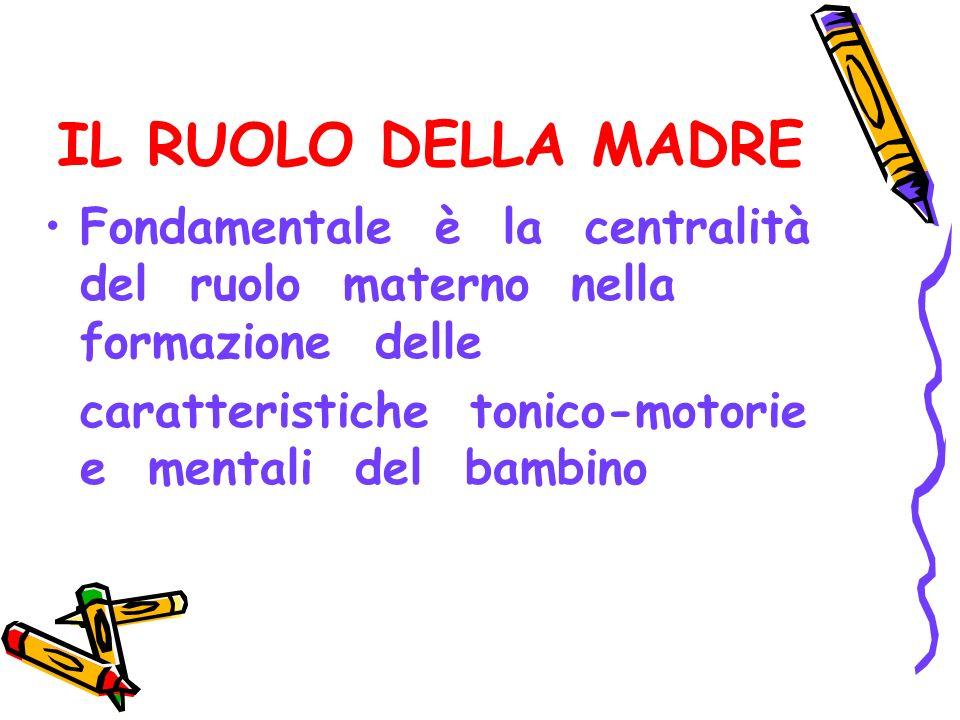 IL RUOLO DELLA MADRE Fondamentale è la centralità del ruolo materno nella formazione delle caratteristiche tonico-motorie e mentali del bambino