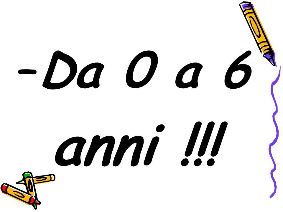 –Da 0 a 6 anni !!!