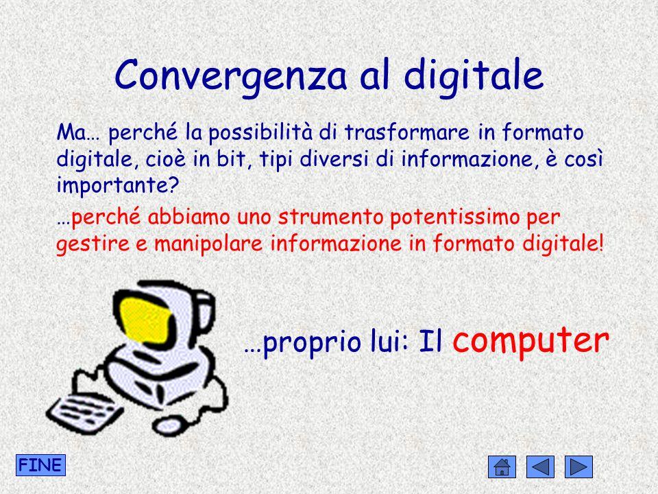Convergenza al digitale Ma… perché la possibilità di trasformare in formato digitale, cioè in bit, tipi diversi di informazione, è così importante? …p