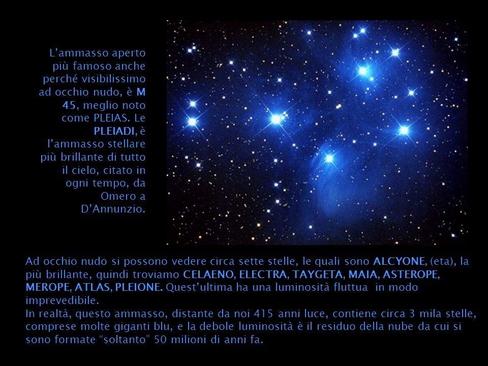 Lammasso aperto più famoso anche perché visibilissimo ad occhio nudo, è M 45, meglio noto come PLEIAS. Le PLEIADI, è lammasso stellare più brillante d