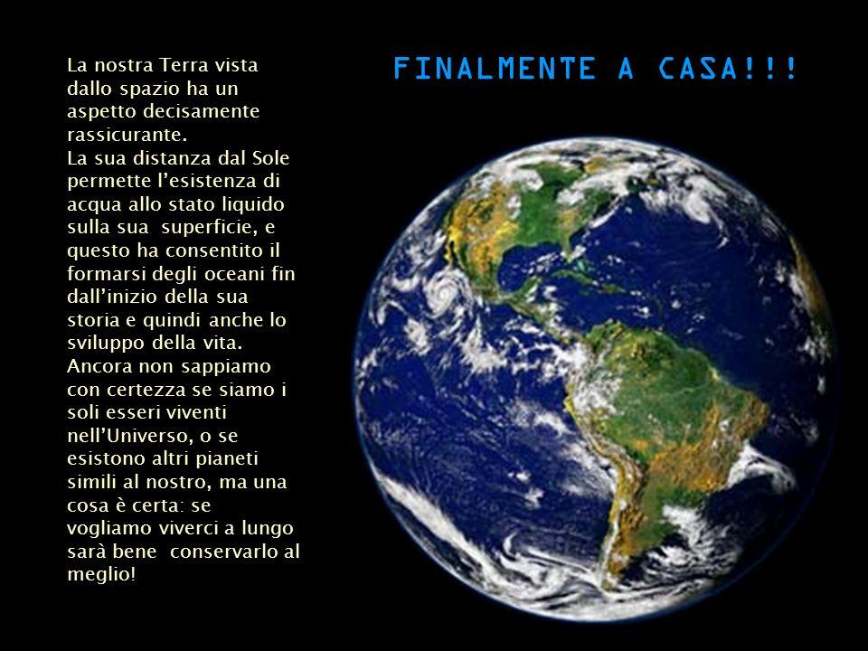 FINALMENTE A CASA!!! La nostra Terra vista dallo spazio ha un aspetto decisamente rassicurante. La sua distanza dal Sole permette lesistenza di acqua