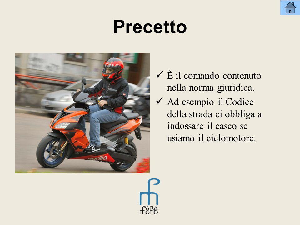 Precetto È il comando contenuto nella norma giuridica. Ad esempio il Codice della strada ci obbliga a indossare il casco se usiamo il ciclomotore.