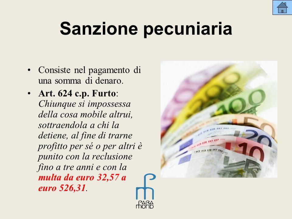 Sanzione pecuniaria Consiste nel pagamento di una somma di denaro. Art. 624 c.p. Furto: Chiunque si impossessa della cosa mobile altrui, sottraendola