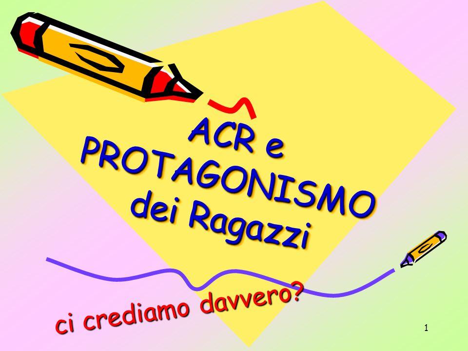 1 ACR e PROTAGONISMO dei Ragazzi A C R e P R O T A G O N I S M O d e i R a g a z z i c i c r e d i a m o d a v v e r o ?
