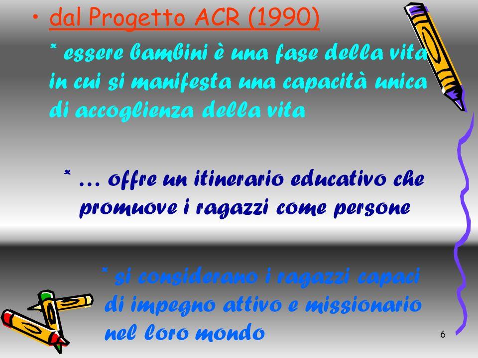 6 dal Progetto ACR (1990) * essere bambini è una fase della vita in cui si manifesta una capacità unica di accoglienza della vita * … offre un itinera