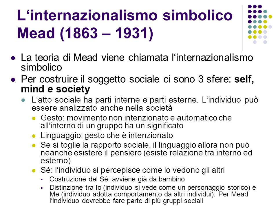 Linternazionalismo simbolico Mead (1863 – 1931) La teoria di Mead viene chiamata linternazionalismo simbolico Per costruire il soggetto sociale ci son