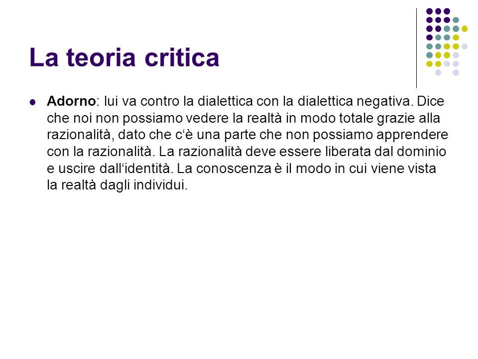 La teoria critica Adorno: lui va contro la dialettica con la dialettica negativa. Dice che noi non possiamo vedere la realtà in modo totale grazie all