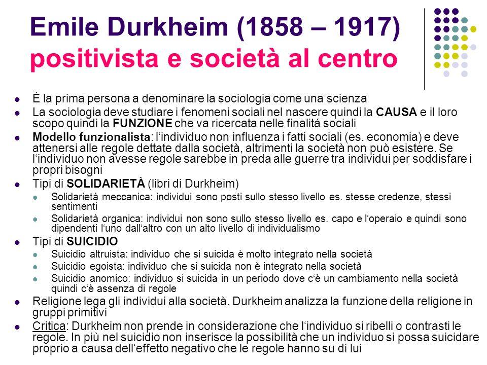 Emile Durkheim (1858 – 1917) positivista e società al centro È la prima persona a denominare la sociologia come una scienza La sociologia deve studiar