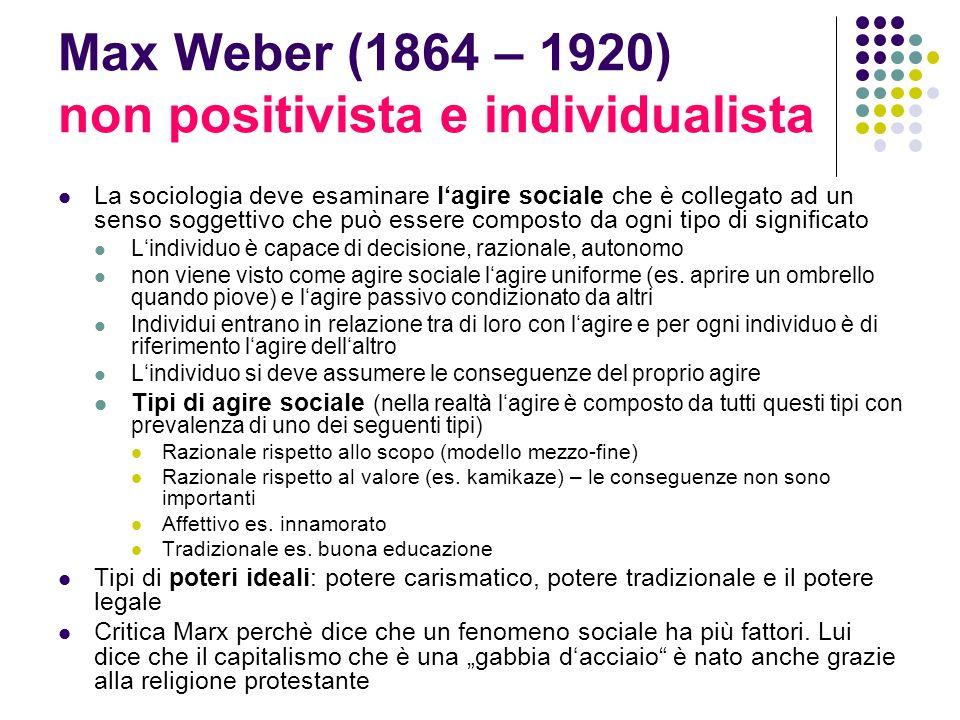 Max Weber (1864 – 1920) non positivista e individualista La sociologia deve esaminare lagire sociale che è collegato ad un senso soggettivo che può es