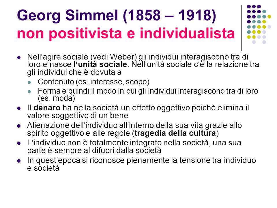 Georg Simmel (1858 – 1918) non positivista e individualista Nellagire sociale (vedi Weber) gli individui interagiscono tra di loro e nasce lunità soci