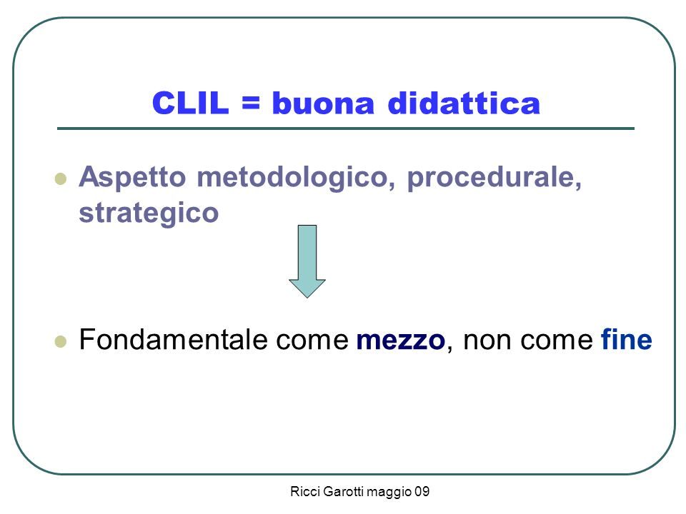 Ricci Garotti maggio 09 CLIL = buona didattica Aspetto metodologico, procedurale, strategico Fondamentale come mezzo, non come fine