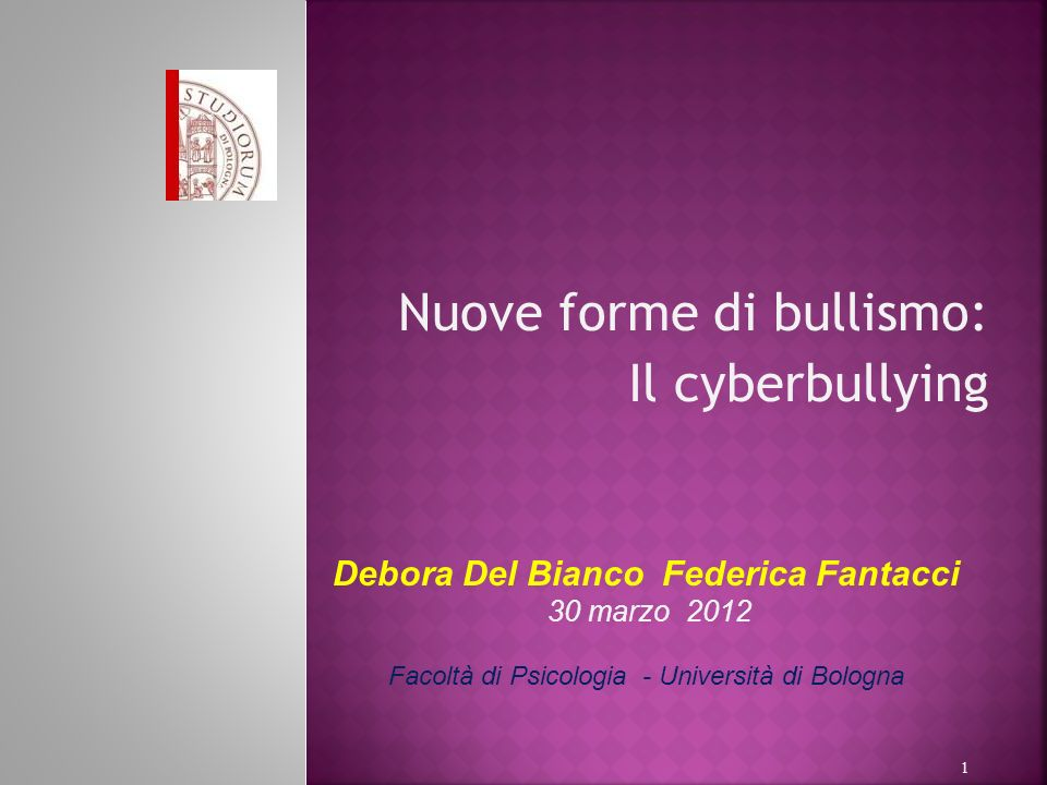 Nuove forme di bullismo: Il cyberbullying 1 Debora Del Bianco Federica Fantacci 30 marzo 2012 Facoltà di Psicologia - Università di Bologna