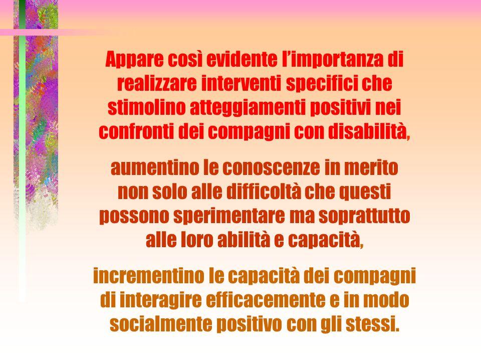 Appare così evidente limportanza di realizzare interventi specifici che stimolino atteggiamenti positivi nei confronti dei compagni con disabilità, au