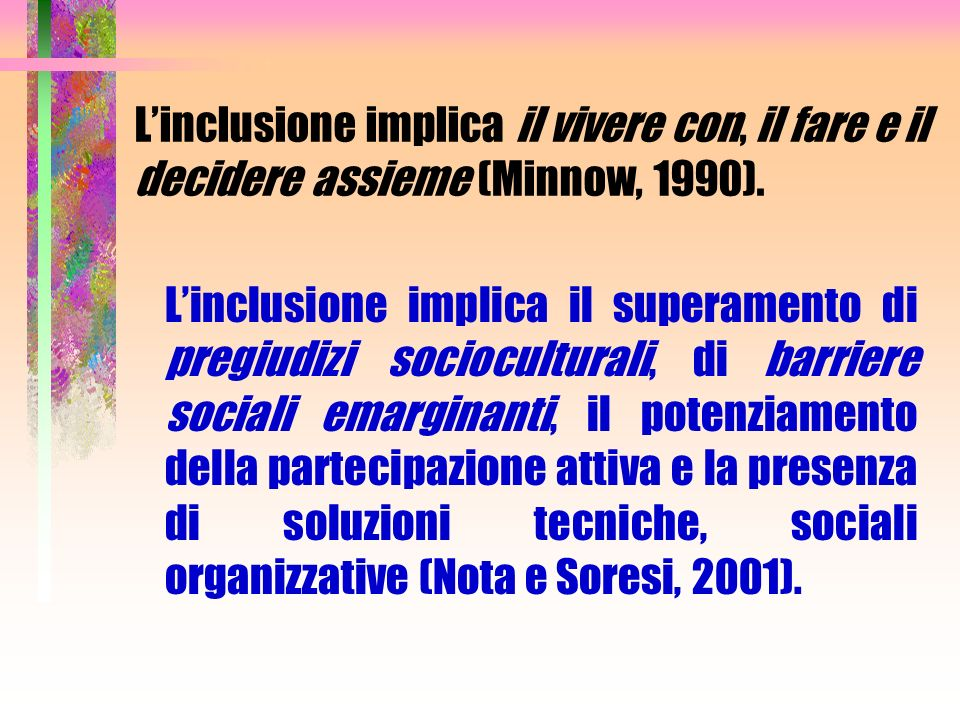Linclusione implica il vivere con, il fare e il decidere assieme (Minnow, 1990). Linclusione implica il superamento di pregiudizi socioculturali, di b