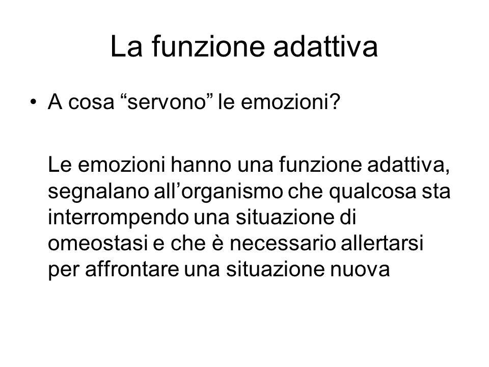 La funzione adattiva A cosa servono le emozioni? Le emozioni hanno una funzione adattiva, segnalano allorganismo che qualcosa sta interrompendo una si