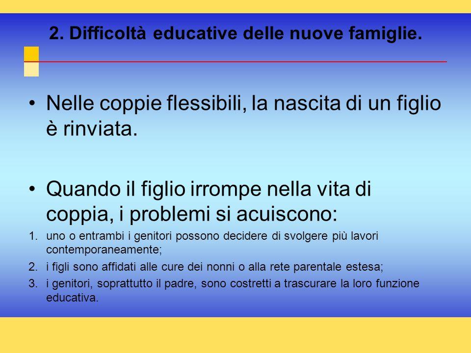 2. Difficoltà educative delle nuove famiglie. Nelle coppie flessibili, la nascita di un figlio è rinviata. Quando il figlio irrompe nella vita di copp