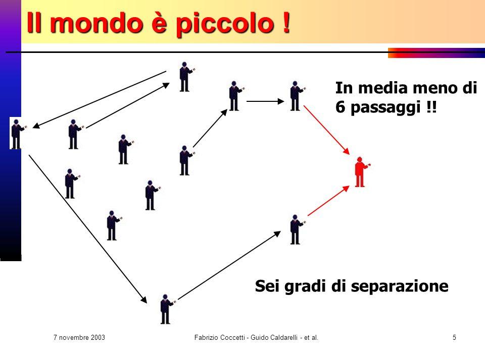 7 novembre 2003 Fabrizio Coccetti - Guido Caldarelli - et al.5 In media meno di 6 passaggi !! Sei gradi di separazione Il mondo è piccolo !