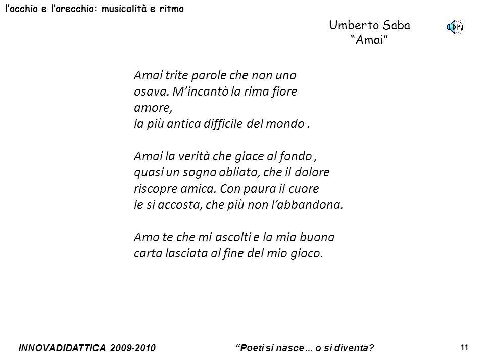 INNOVADIDATTICA 2009-2010 Poeti si nasce... o si diventa? 11 locchio e lorecchio: musicalità e ritmo Umberto Saba Amai Amai trite parole che non uno o