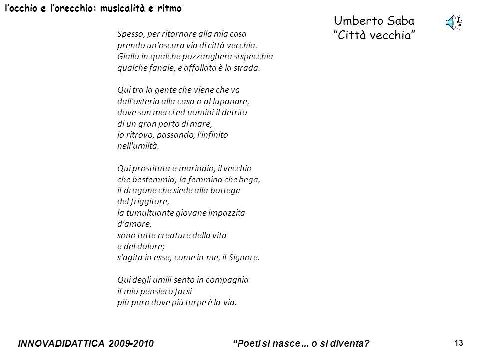 INNOVADIDATTICA 2009-2010 Poeti si nasce... o si diventa? 13 Umberto Saba Città vecchia locchio e lorecchio: musicalità e ritmo Spesso, per ritornare
