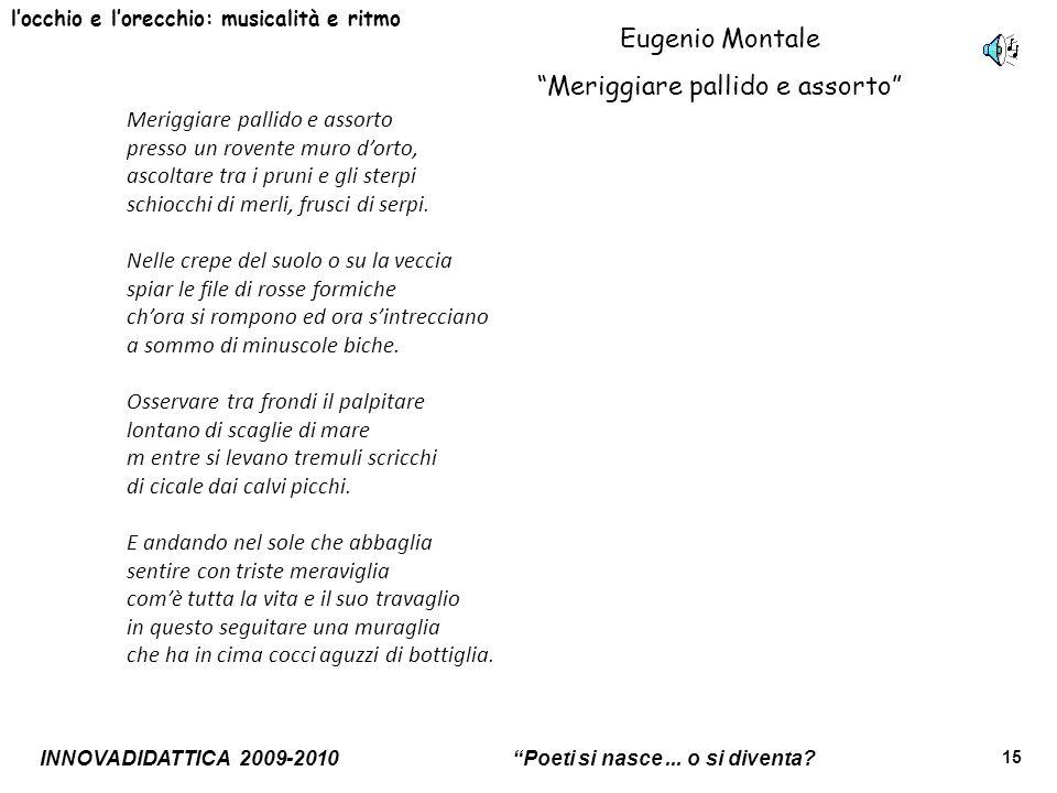 INNOVADIDATTICA 2009-2010 Poeti si nasce... o si diventa? 15 locchio e lorecchio: musicalità e ritmo Eugenio Montale Meriggiare pallido e assorto Meri