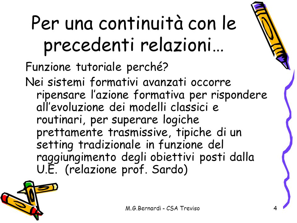 M.G.Bernardi - CSA Treviso4 Per una continuità con le precedenti relazioni… Funzione tutoriale perché? Nei sistemi formativi avanzati occorre ripensar