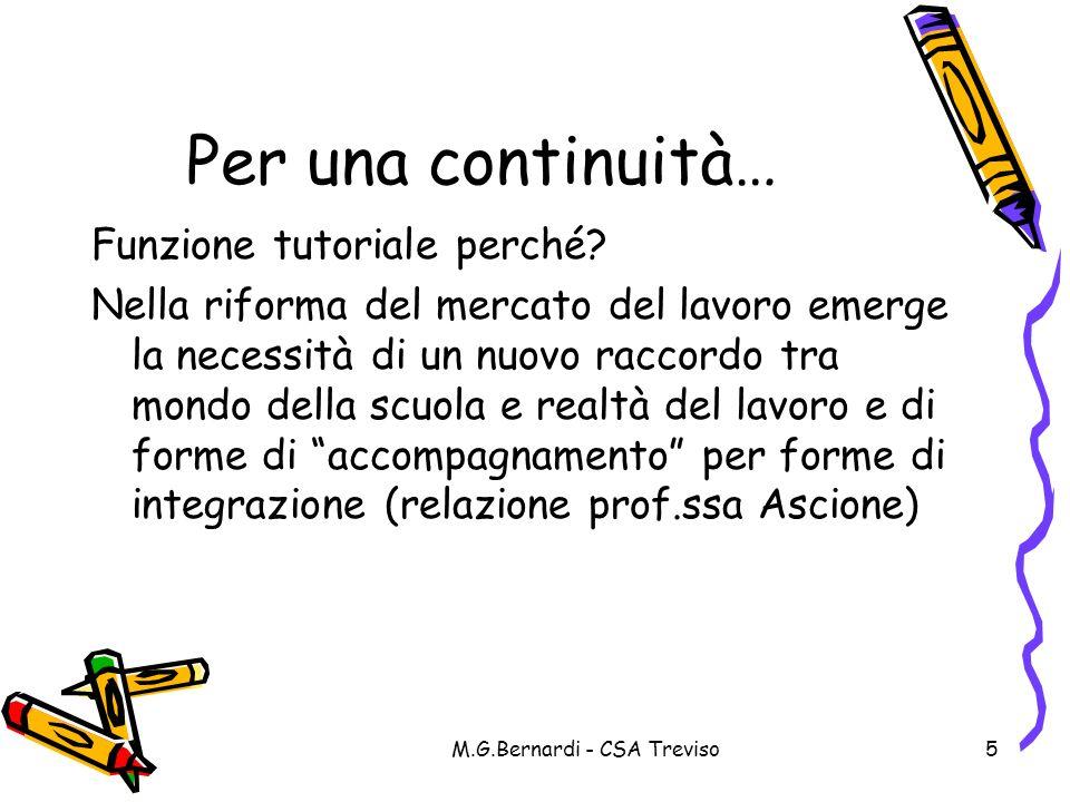 M.G.Bernardi - CSA Treviso5 Per una continuità… Funzione tutoriale perché? Nella riforma del mercato del lavoro emerge la necessità di un nuovo raccor