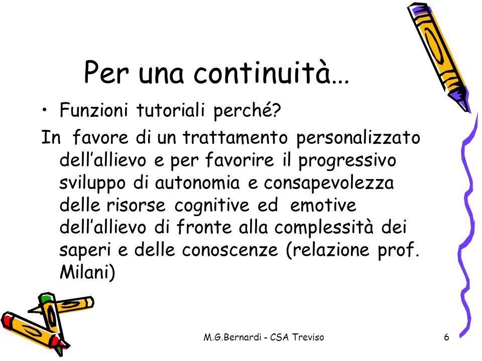 M.G.Bernardi - CSA Treviso6 Per una continuità… Funzioni tutoriali perché? In favore di un trattamento personalizzato dellallievo e per favorire il pr