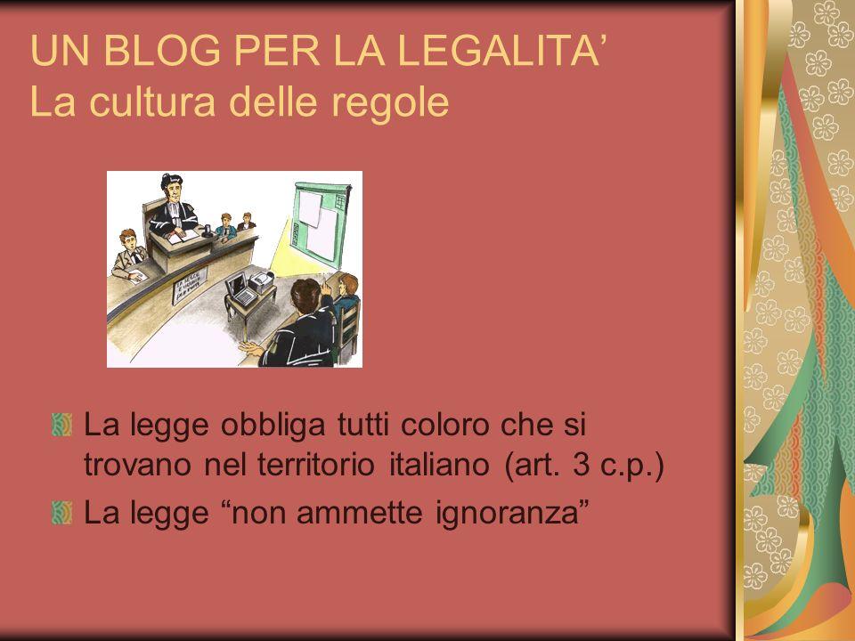 UN BLOG PER LA LEGALITA La cultura delle regole La legge obbliga tutti coloro che si trovano nel territorio italiano (art. 3 c.p.) La legge non ammett