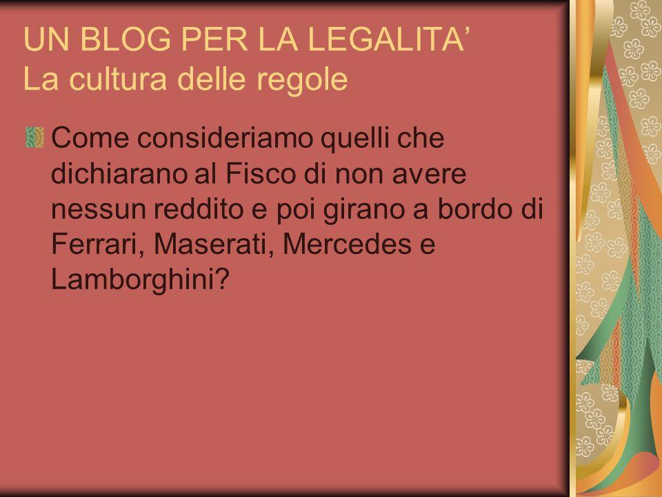 UN BLOG PER LA LEGALITA La cultura delle regole Come consideriamo quelli che dichiarano al Fisco di non avere nessun reddito e poi girano a bordo di Ferrari, Maserati, Mercedes e Lamborghini?