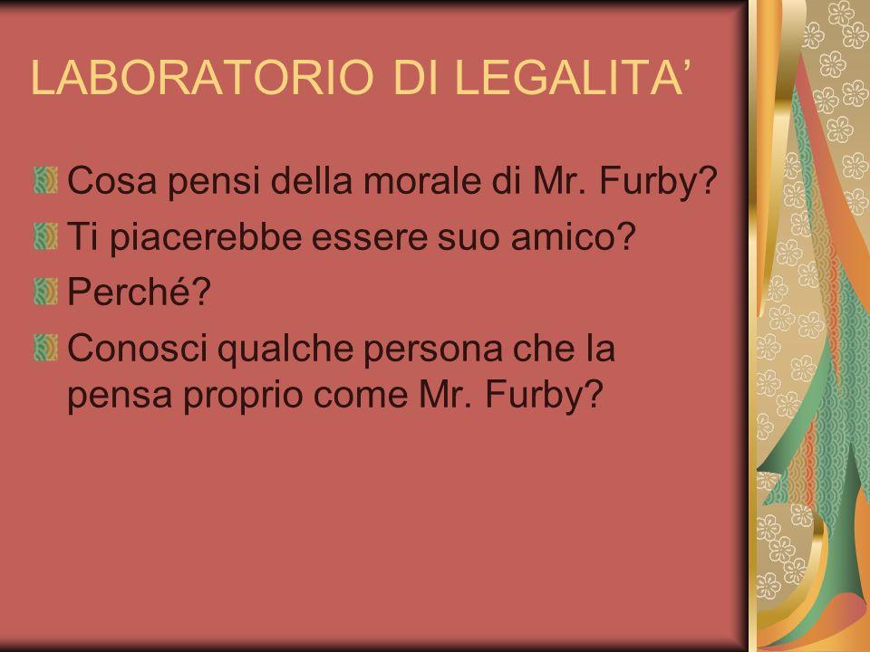 LABORATORIO DI LEGALITA Cosa pensi della morale di Mr. Furby? Ti piacerebbe essere suo amico? Perché? Conosci qualche persona che la pensa proprio com