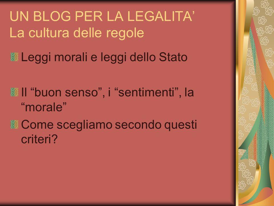 UN BLOG PER LA LEGALITA La cultura delle regole Leggi morali e leggi dello Stato Il buon senso, i sentimenti, la morale Come scegliamo secondo questi criteri?