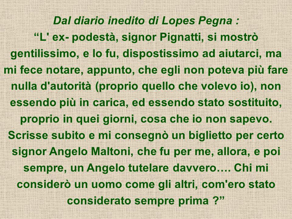 Dal diario inedito di Lopes Pegna : L' ex- podestà, signor Pignatti, si mostrò gentilissimo, e lo fu, dispostissimo ad aiutarci, ma mi fece notare, ap