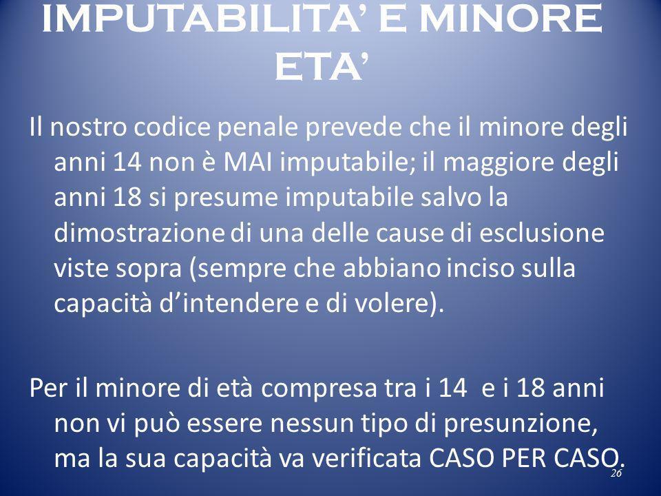 IMPUTABILITA E MINORE ETA Il nostro codice penale prevede che il minore degli anni 14 non è MAI imputabile; il maggiore degli anni 18 si presume imput