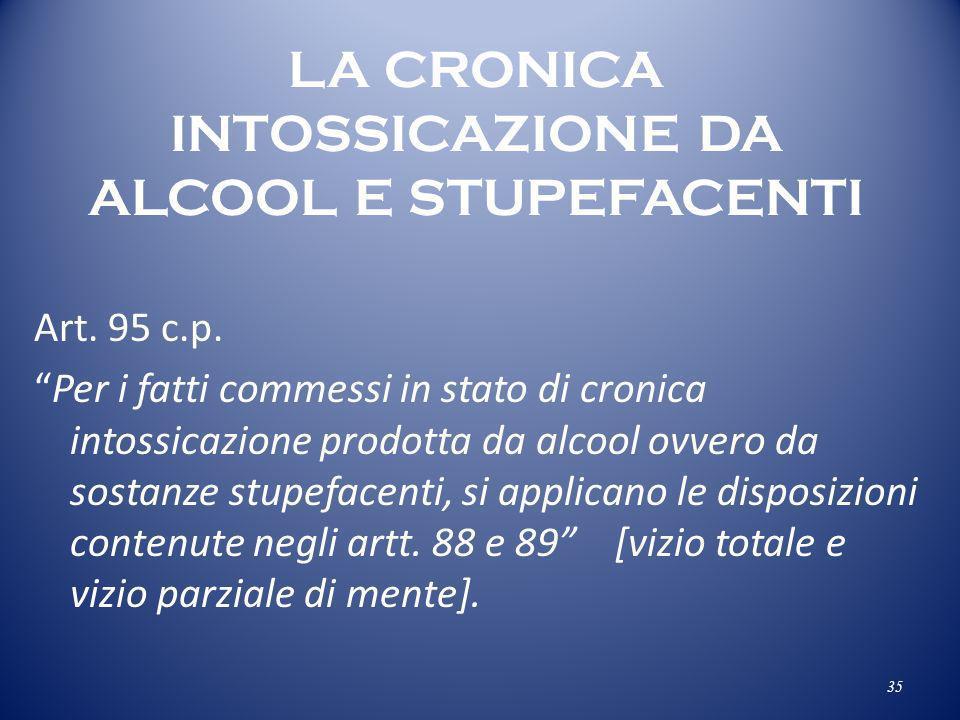 LA CRONICA INTOSSICAZIONE DA ALCOOL E STUPEFACENTI Art. 95 c.p. Per i fatti commessi in stato di cronica intossicazione prodotta da alcool ovvero da s