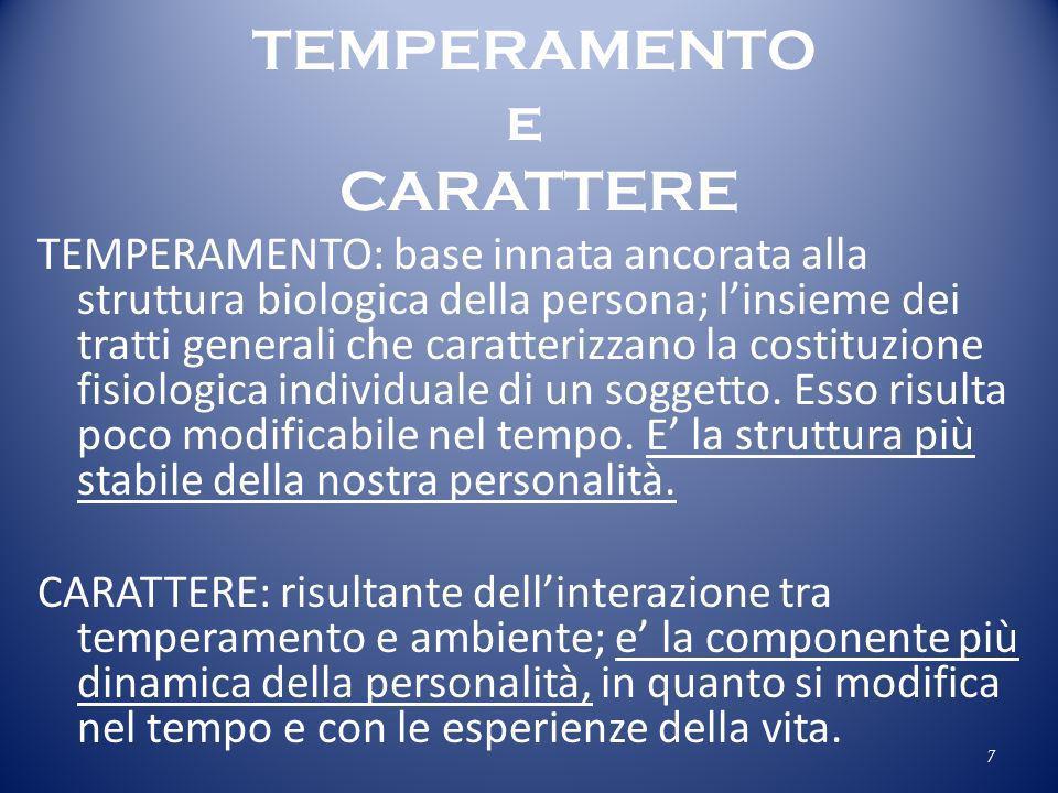 TEMPERAMENTO e CARATTERE TEMPERAMENTO: base innata ancorata alla struttura biologica della persona; linsieme dei tratti generali che caratterizzano la