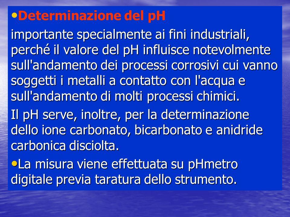 Determinazione del pH importante specialmente ai fini industriali, perché il valore del pH influisce notevolmente sull andamento dei processi corrosivi cui vanno soggetti i metalli a contatto con l acqua e sull andamento di molti processi chimici.
