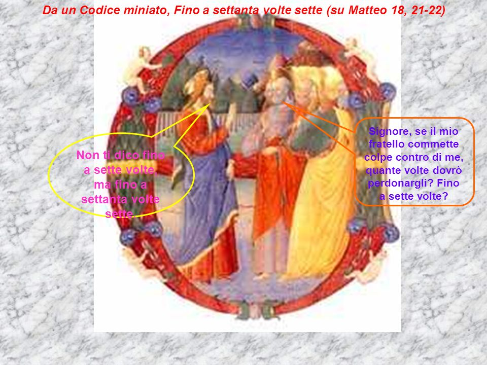 Da un Codice miniato, Fino a settanta volte sette (su Matteo 18, 21-22) Signore, se il mio fratello commette colpe contro di me, quante volte dovrò pe