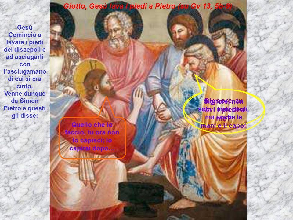 Giotto, Gesù lava i piedi a Pietro (su Gv 13, 5b-9) Gesù Cominciò a lavare i piedi dei discepoli e ad asciugarli con lasciugamano di cui si era cinto.