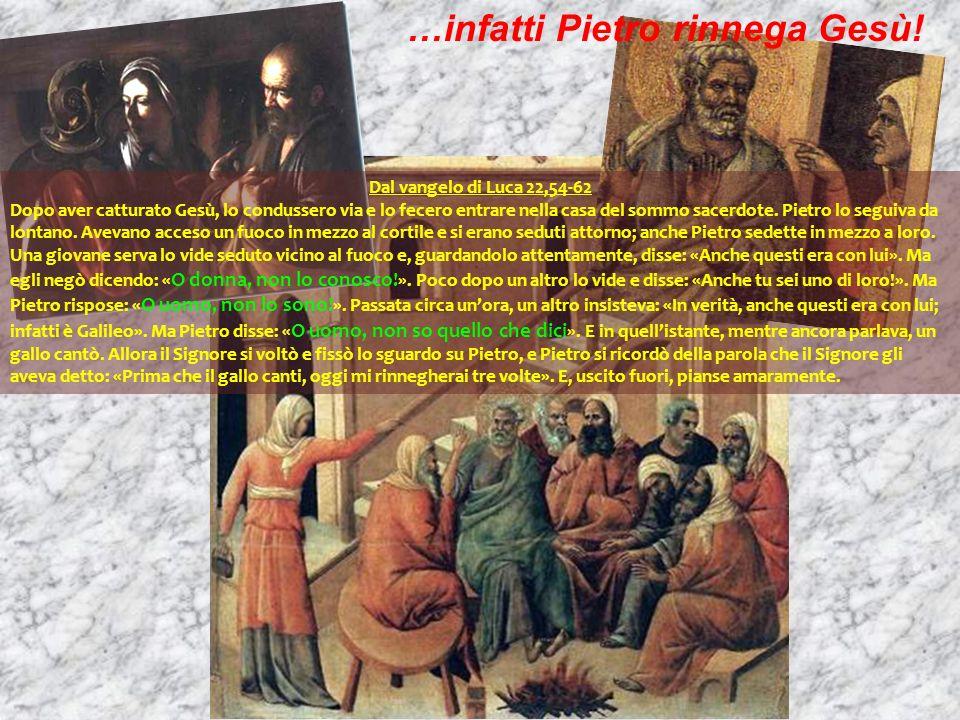 …infatti Pietro rinnega Gesù! Dal vangelo di Luca 22,54-62 Dopo aver catturato Gesù, lo condussero via e lo fecero entrare nella casa del sommo sacerd