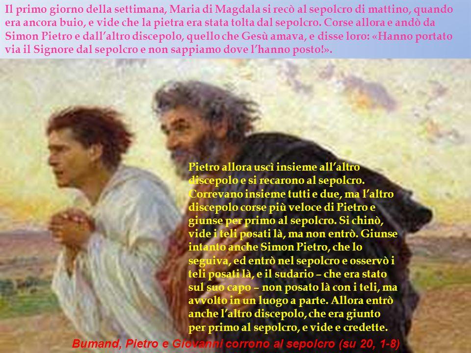 Bumand, Pietro e Giovanni corrono al sepolcro (su 20, 1-8) Il primo giorno della settimana, Maria di Magdala si recò al sepolcro di mattino, quando er