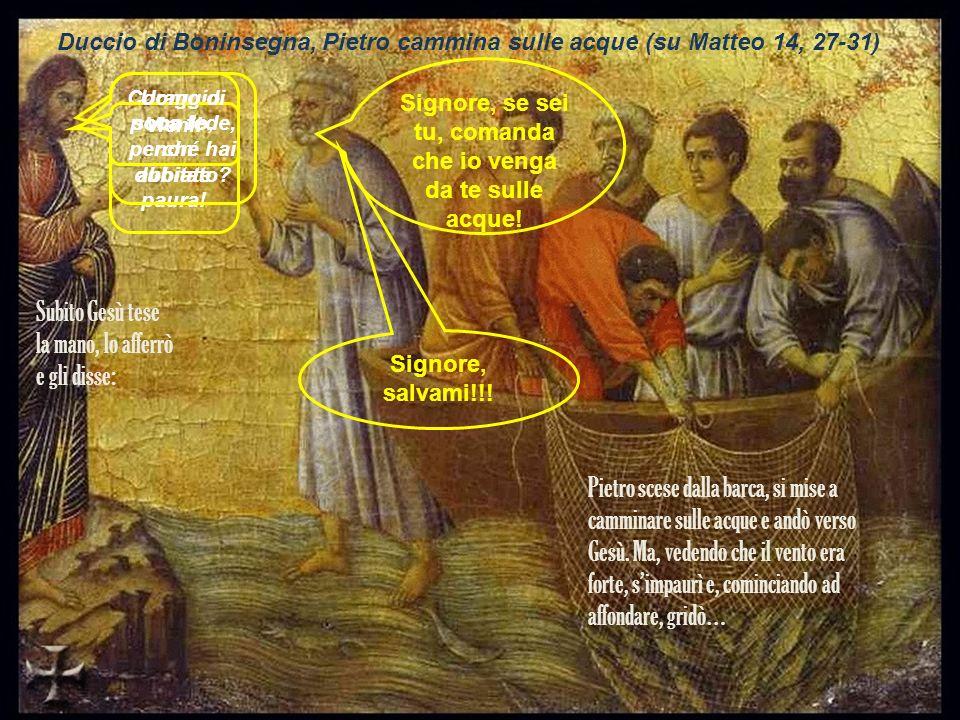 Duccio di Boninsegna, Pietro cammina sulle acque (su Matteo 14, 27-31) Coraggio sono io, non abbiate paura! Signore, se sei tu, comanda che io venga d