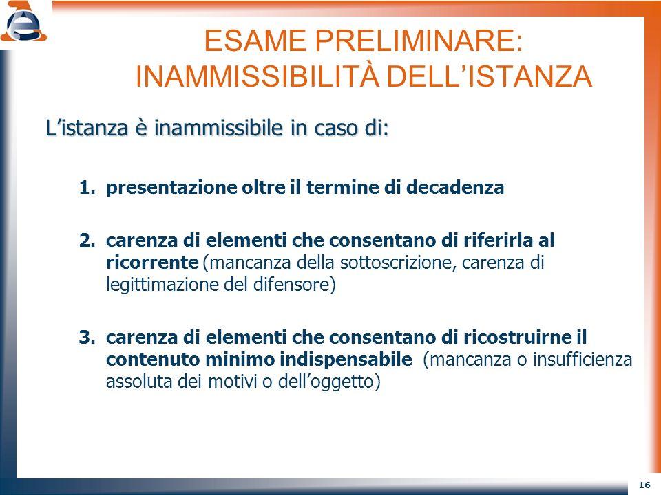 16 ESAME PRELIMINARE: INAMMISSIBILITÀ DELLISTANZA Listanza è inammissibile in caso di: 1.presentazione oltre il termine di decadenza 2.carenza di elem