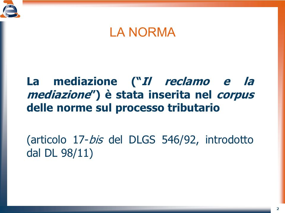 2 LA NORMA La mediazione (Il reclamo e la mediazione) è stata inserita nel corpus delle norme sul processo tributario (articolo 17-bis del DLGS 546/92