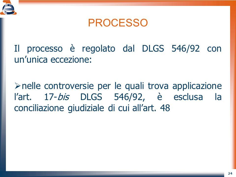 24 PROCESSO Il processo è regolato dal DLGS 546/92 con ununica eccezione: nelle controversie per le quali trova applicazione lart. 17-bis DLGS 546/92,