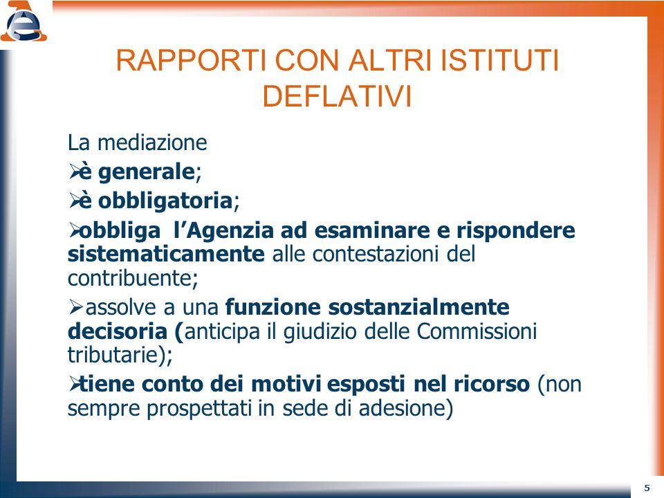 5 RAPPORTI CON ALTRI ISTITUTI DEFLATIVI La mediazione è generale; è obbligatoria; obbliga lAgenzia ad esaminare e rispondere sistematicamente alle con