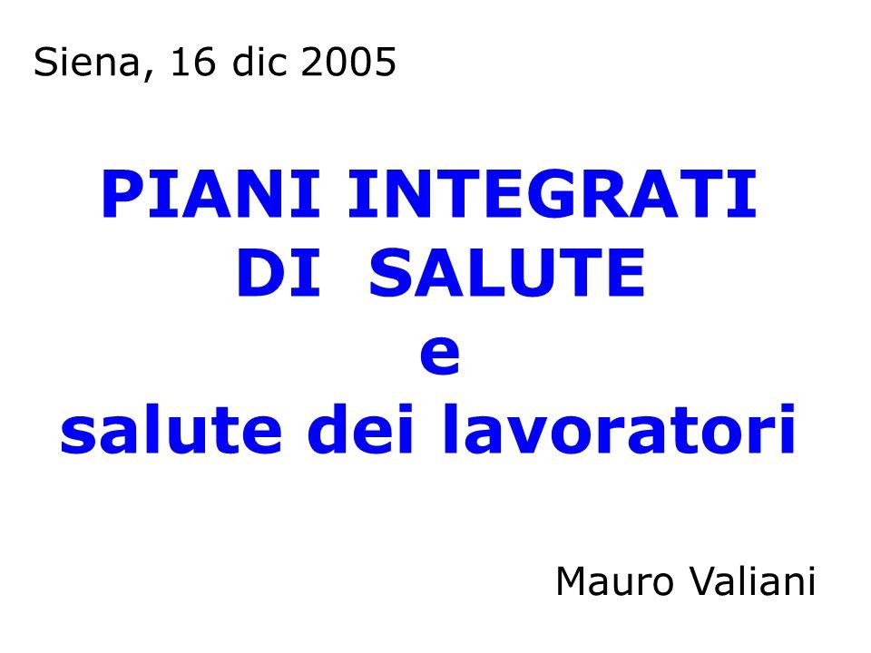 PIANI INTEGRATI DI SALUTE e salute dei lavoratori Mauro Valiani Siena, 16 dic 2005