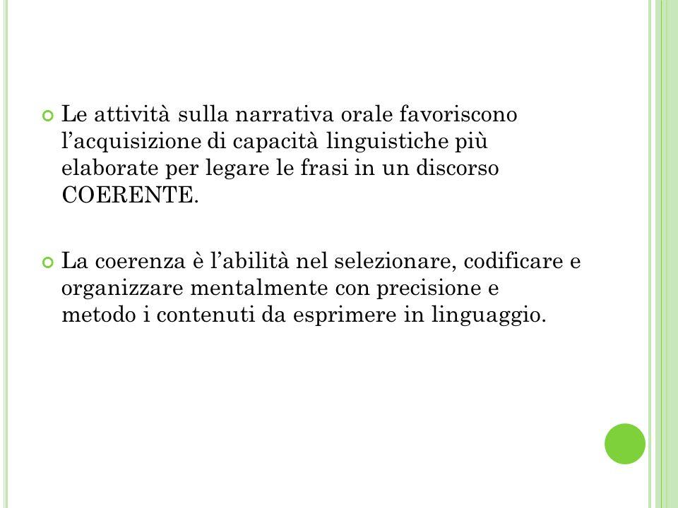 Le attività sulla narrativa orale favoriscono lacquisizione di capacità linguistiche più elaborate per legare le frasi in un discorso COERENTE. La coe