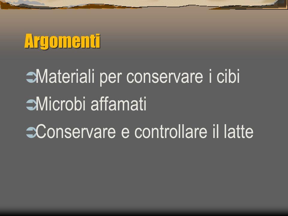 Argomenti Materiali per conservare i cibi Microbi affamati Conservare e controllare il latte
